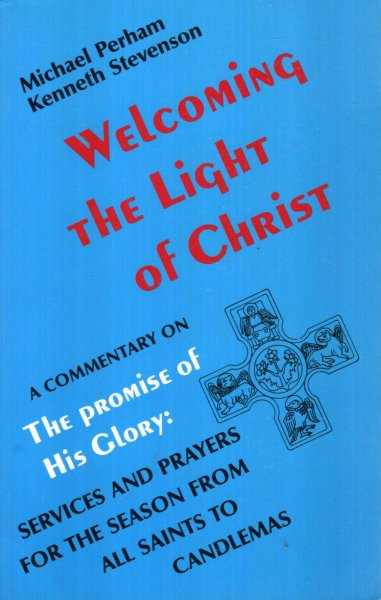Image for WELCOMING THE LIGHT OF CHRIST a commentary on The Promise of His Glory, services and prayers for the season from All Saints to Candlemas