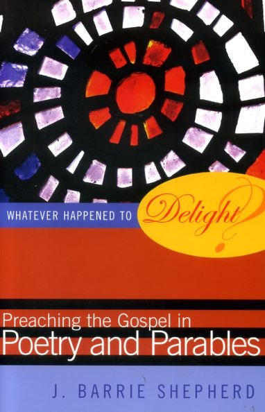 Image for WHATEVER HAPPENED TO DELIGHT? preaching the Gospel in poetry & parables