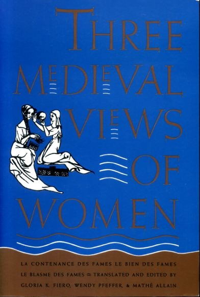 Image for THREE MEDIEVAL VIEWS OF WOMEN La Contenance des Fames, Le Bien des Fames, Le Blasme des Fames