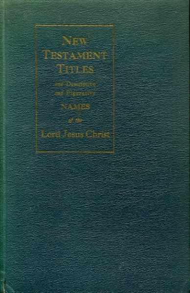 Image for NEW TESTAMENT TITLES AND DESCRIPTIVE AND FIGURATIVE NAMES OF THE LORD JESUS CHRIST