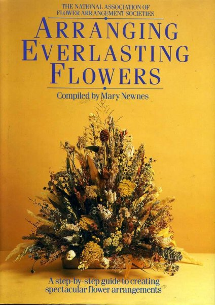 Image for ARRANGING EVERLASTING FLOWERS a step-by-step guide to creating spectacular flower arrangements