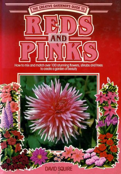 Image for THE CREATIVE GARDENER'S GUIDE TO REDS AND PINKS how to mix and match over 100 stunning flowers, shrubs and trees to create a garden of beauty