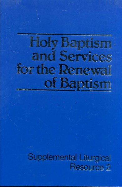 Image for HOLY BAPTISM AND SERVICES FOR THE RENEWAL OF BAPTISM The Worship of God: Supplemental Liturgical Resource 2