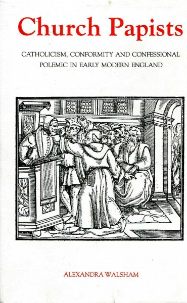 Image for Church Papists: Catholicism, Conformity and Confessional Polemic in Early Modern England