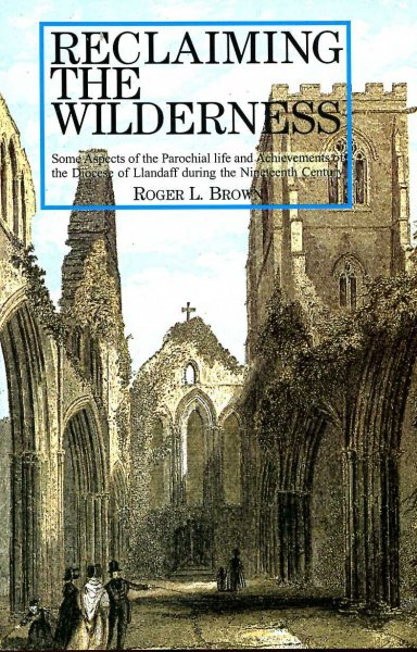 Image for Reclaiming the Wilderness - some aspects of parochial life and achievements of the Diocese of Llandaff during the nineteenth century