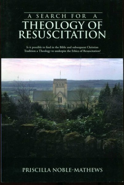 Image for A Search for a Theology of Resuscitation: Is it possible to find in the Bible and subsequent Christian Tradition a Theology to underpin the Ethics of Resuscitation?