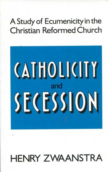 Image for Catholicity and Secession : A Study of Ecumenicity in the Christian Reformed Church