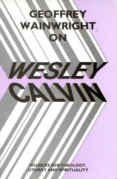 Image for Geoffrey Wainwright on Wesley and Calvin : Sources for Theology, Liturgy and Spirituality