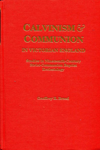 Image for Calvinism and Communion in Victorian England : Studies in Ninteenth Century Strict-Communion Baptist Ecclesiology
