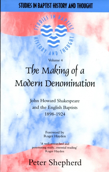 Image for The Making of a Modern Denomination : John Howard Shakespeare and the English Baptists 1898-1924