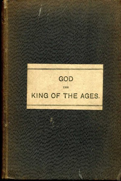 Image for God the King of the Ages, An Investigation of the meaning of the Greek Words Aion and Aionios as used in Scripture