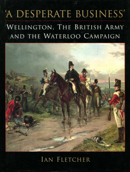 Image for A Desperate Business : Wellington, the British Army and the Waterloo Campaign