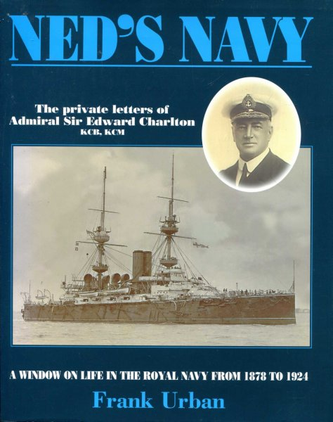 Image for Ned's Navy : the private letters of Admiral Sir Edward Charlton, from cadet to Admiral : A Window on the British Empire from 1878 to 1924