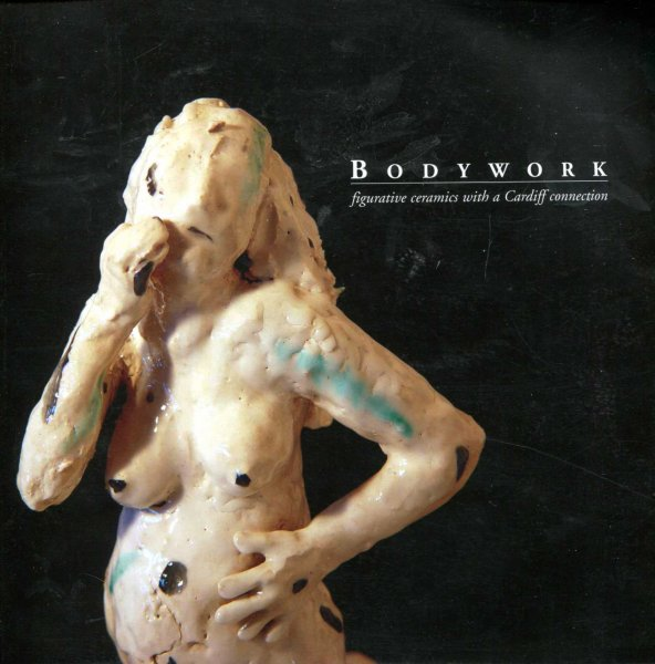 Image for Bodywork : figurative ceramics with a Cardiff Connection