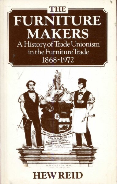 Image for The Furniture Makers : A history of trade unionism in the furniture trade, 1865-1972