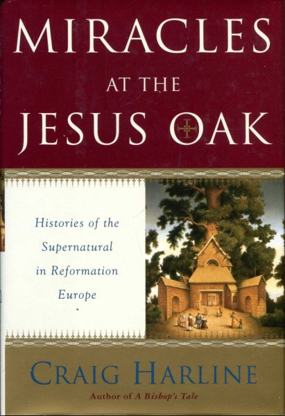 Image for Miracles at the Jesus Oak : histories of the supernatural in Reformation Europe