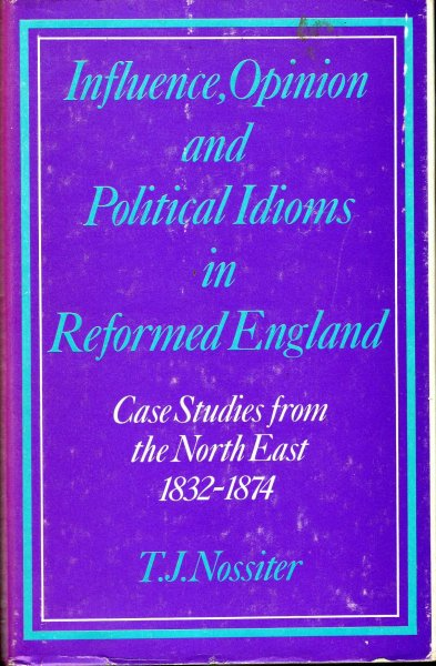 Image for Influence, Opinion and Political Idioms in Reformed England, case studies from the North East 1832-1874