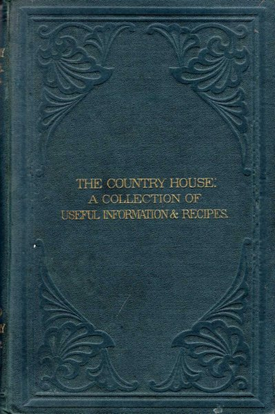 Image for The Country House : a collection of useful information and recipes adapted to The Country Gentleman and his household, and of the greatest utility to the housekeeper generally