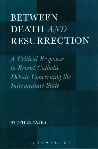Image for Between Death and Resurrection : A Critical Response to Recent Catholic Debate Concerning the Intermediate State