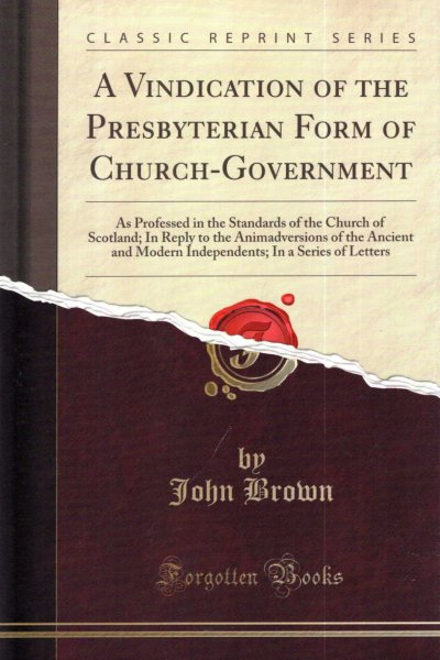 Image for A Vindication of the Presbyterian Form of Church-Government: As Professed in the Standards of the Church of Scotland; In Reply to the Animadversions ... In a Series of Letters