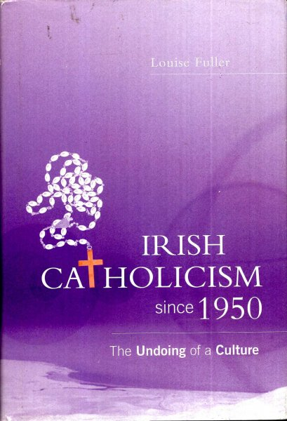 Image for Irish Catholicism Since 1950 - the undoing of a culture