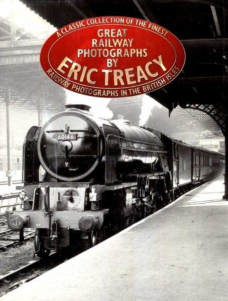 Image for Great Railway Photographs by Eric Treacy : A Classic Collection of the Finest Railway Photographs in the British Isles