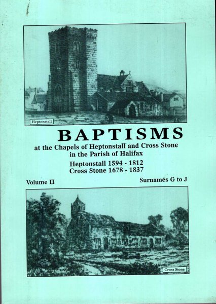 Image for Baptisms at the Chapels of Heptonstall and Cross Stone in the parish of Halifax volume II Surnames G to J : Heptonstall 1594-1812 : Cross Stone 1678-1837