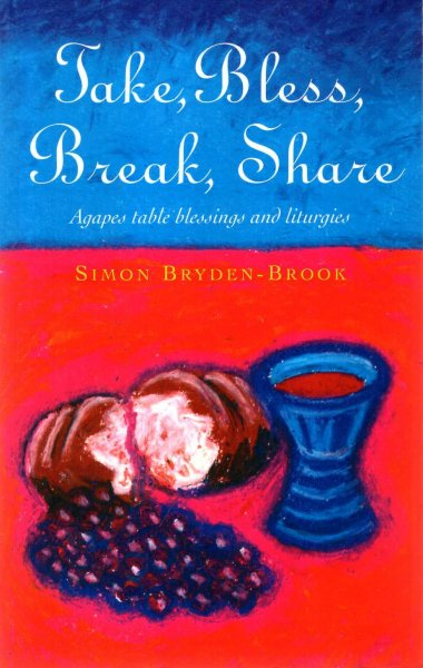 Image for Take, Bless, Break, Share: Agapes, Table Blessings and Other Small Group Liturgies: Agapes, Table Blessings and Other Liturgies