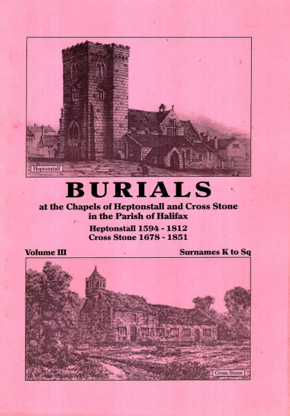 Image for Burials at the Chapels of Heptonstall and Cross Stone in the parish of Halifax volume III Surnames K to Sq: Heptonstall 1594-1812 : Cross Stone 1678-1851