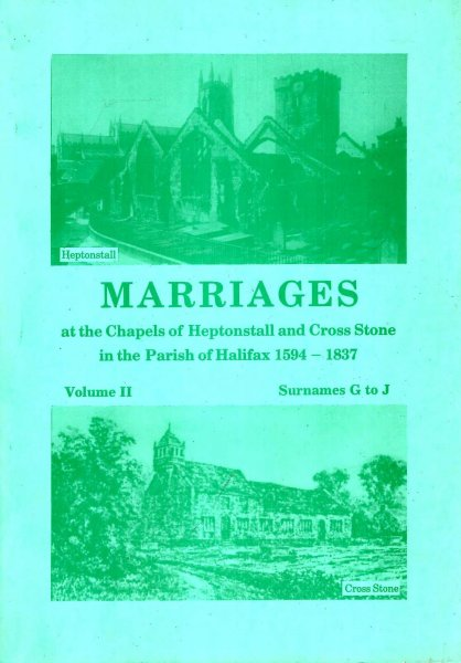 Image for Marriages at the Chapels of Heptonstall and Cross Stone in the parish of Halifax 1594-1837, volume II Surnames G to J:
