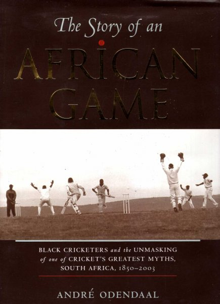 Image for The Story of an African Game : Black Cricketers and the Unmasking of One of South Africa's Greatest Myths, 1850 - 2003