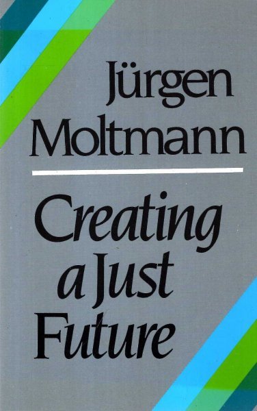 Image for Creating a Just Future: The Politics of Peace and Ethics of Creation in a Threatened World