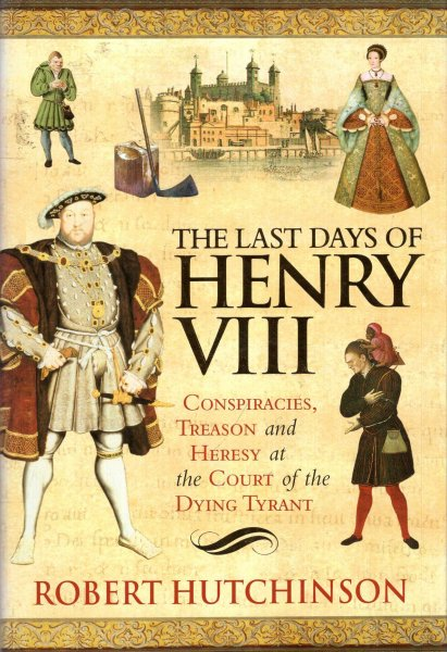 Image for The Last Days of Henry VIII: Conspiracy, Treason and Heresy at the Court of the Dying Tyrant