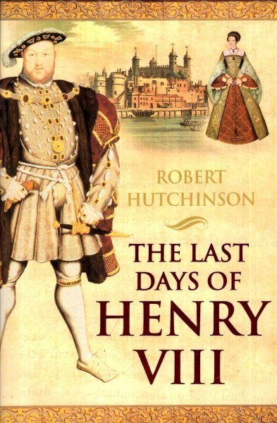 Image for The Last Days of Henry VIII : Conspiracies, Treason, and Heresy at the Court of the Dying Tyrant