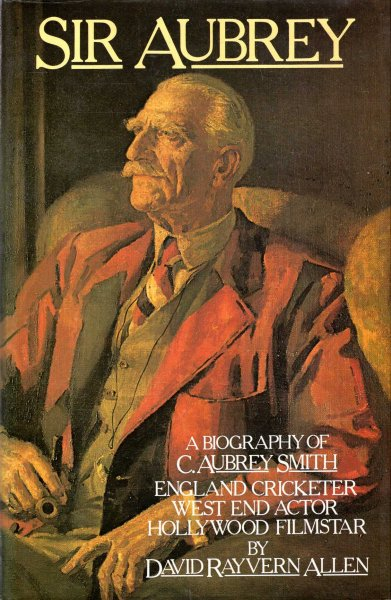Image for Sir Aubrey : A Biography of C. Aubrey Smith, England Cricketer, West End Actor, Hollywood Film Star