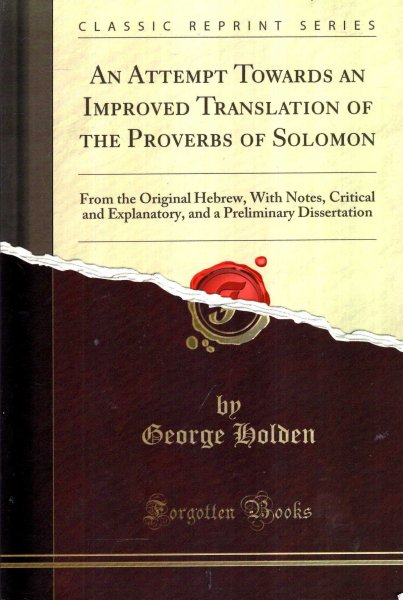 An Attempt Towards an Improved Translation of the Proverbs of Solomon :  From the Original Hebrew, With Notes, Critical and Explanatory, and a