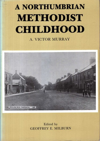 Image for A Northumbrian Methodist Childhood : An Autobiographical Account of Family, Community and Chapel Life in Choppington and Berwick-upon-Tweed Around the Turn of the 19th Century