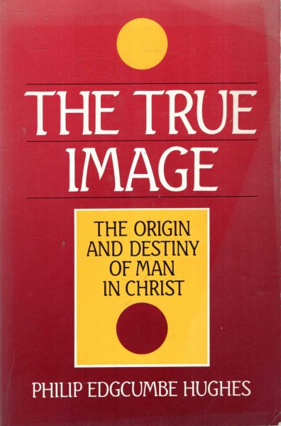 Image for The True Image, the origin and destiny of man in Christ