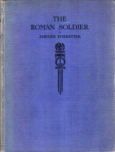 Image for The Roman Soldier : some illustrations represetative of Roman military life with special reference to Britain