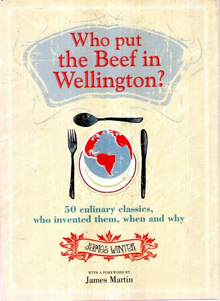 Image for Who Put The Beef into Wellington? 50 culinary classics, who invented them, when and why