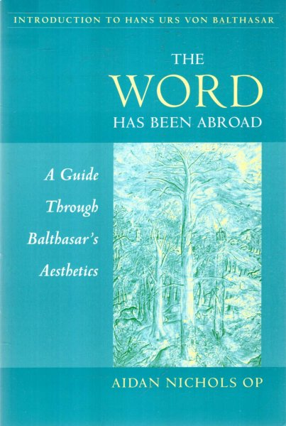 Image for The Word Has Been Abroad : A Guide Through Balthasar's Aesthetics