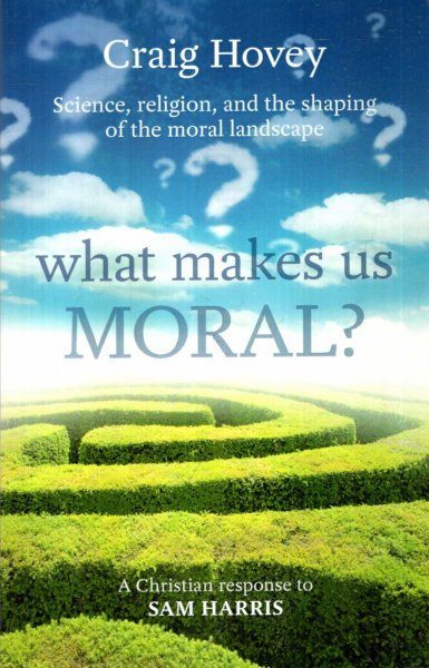 Image for What Makes Us Moral? : Science, Religion and the Shaping of the Moral Landscape. A Response to Sam Harris