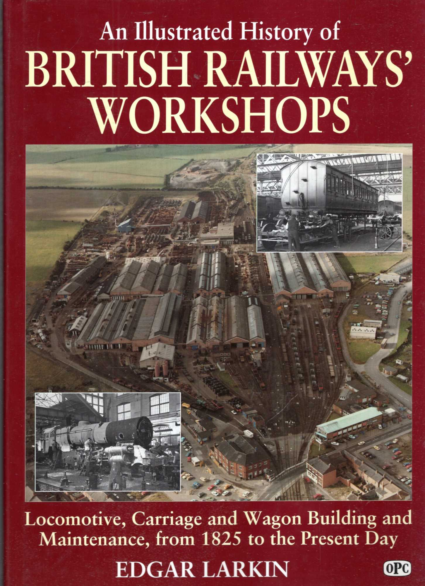 Image for An Illustrated History of British Railways' Workshops : Locomotive, Carriage and Wagon Building and Maintenance from 1825 to the Present Day