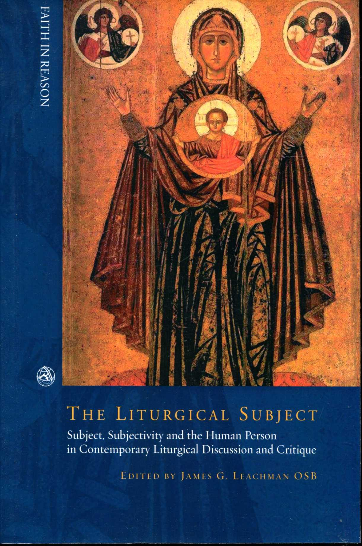 Image for The Liturgical Subject : Subject, Subjectivity and the Human Person in Contemporary Liturgical Discussion and Critique (Faith in Reason)