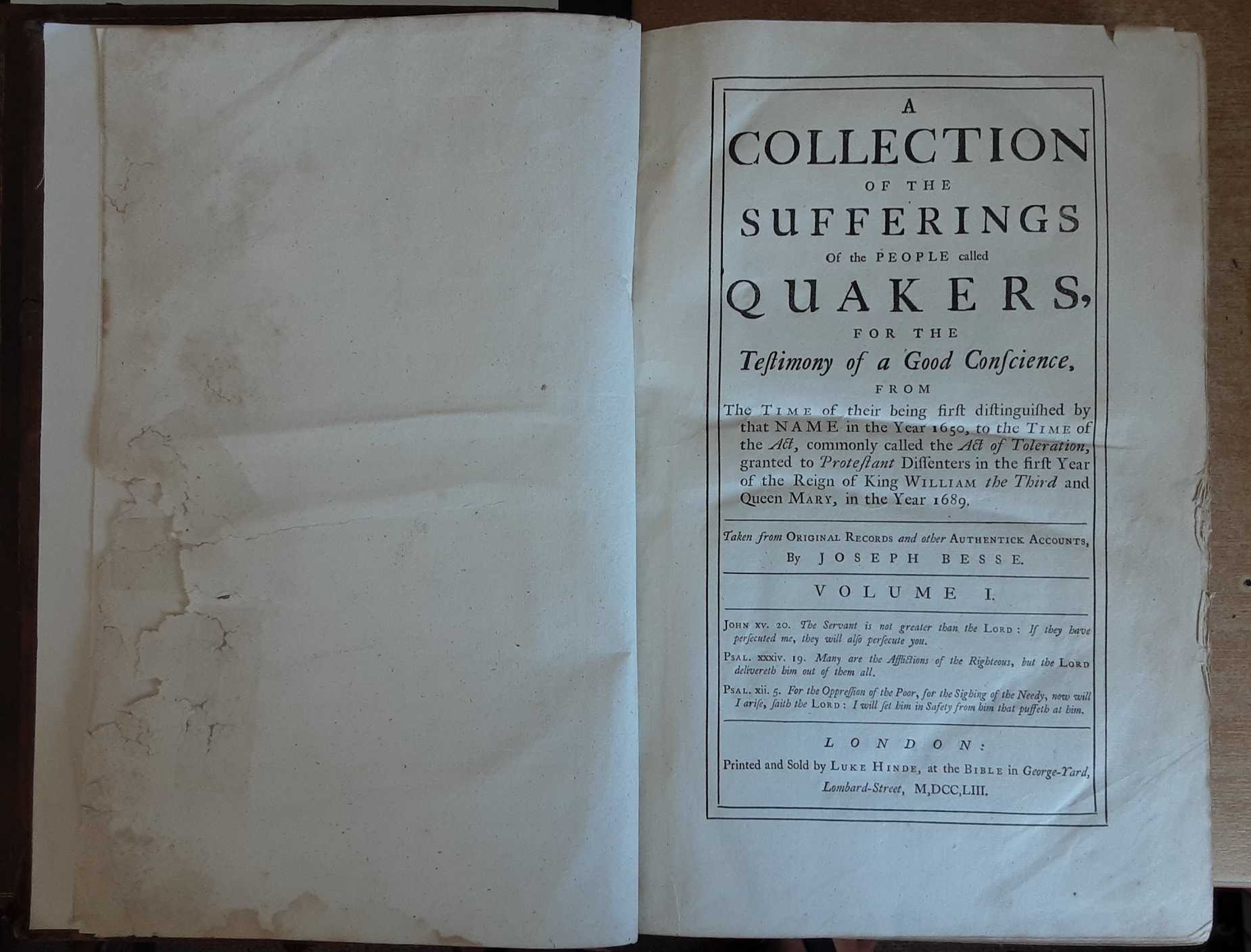 Image for A collection of the sufferings of the people called Quakers : for the testimony of a good conscience from the time of their being first distinguished by that name in the year 1650 to the time of the act commonly called the Act of toleration granted to Protestant dissenters in the first year of the reign of King William the Third and Queen Mary in the year 1689 (two volumes complete)