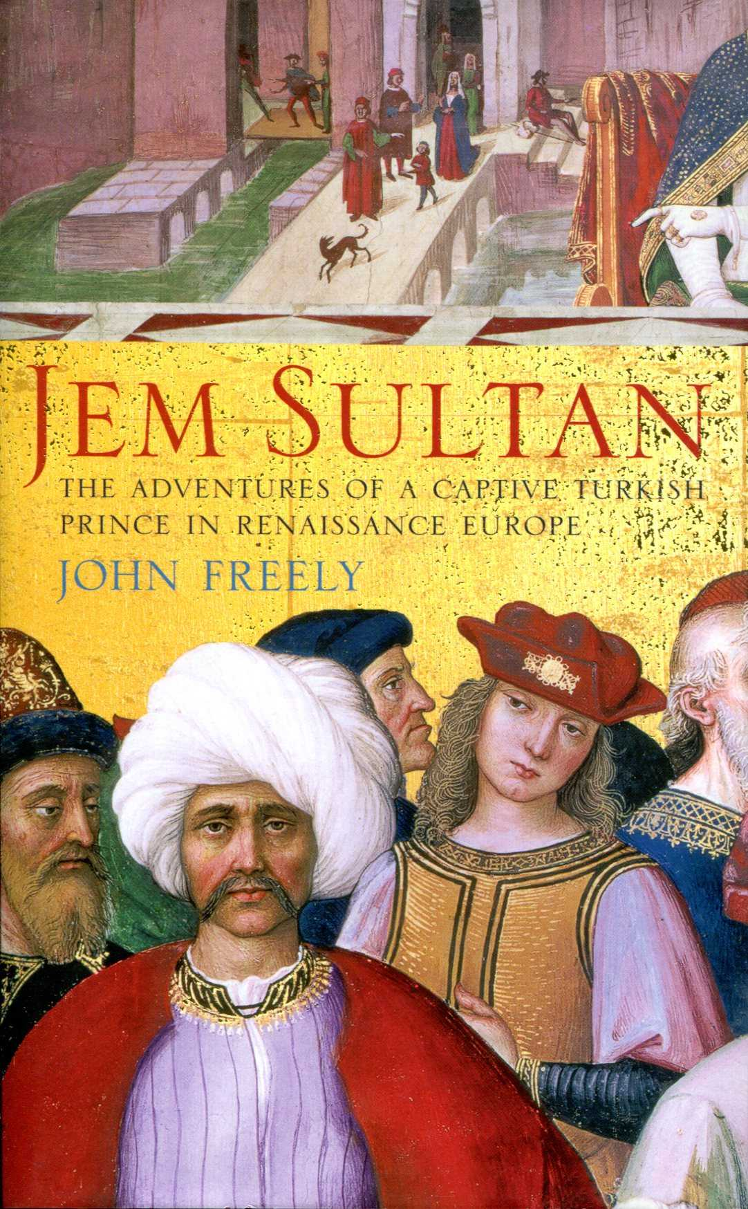 Image for Jem Sultan: The Adventures of a Captive Turkish Prince in Renaissance Europe by John Freely (2004-07-19)