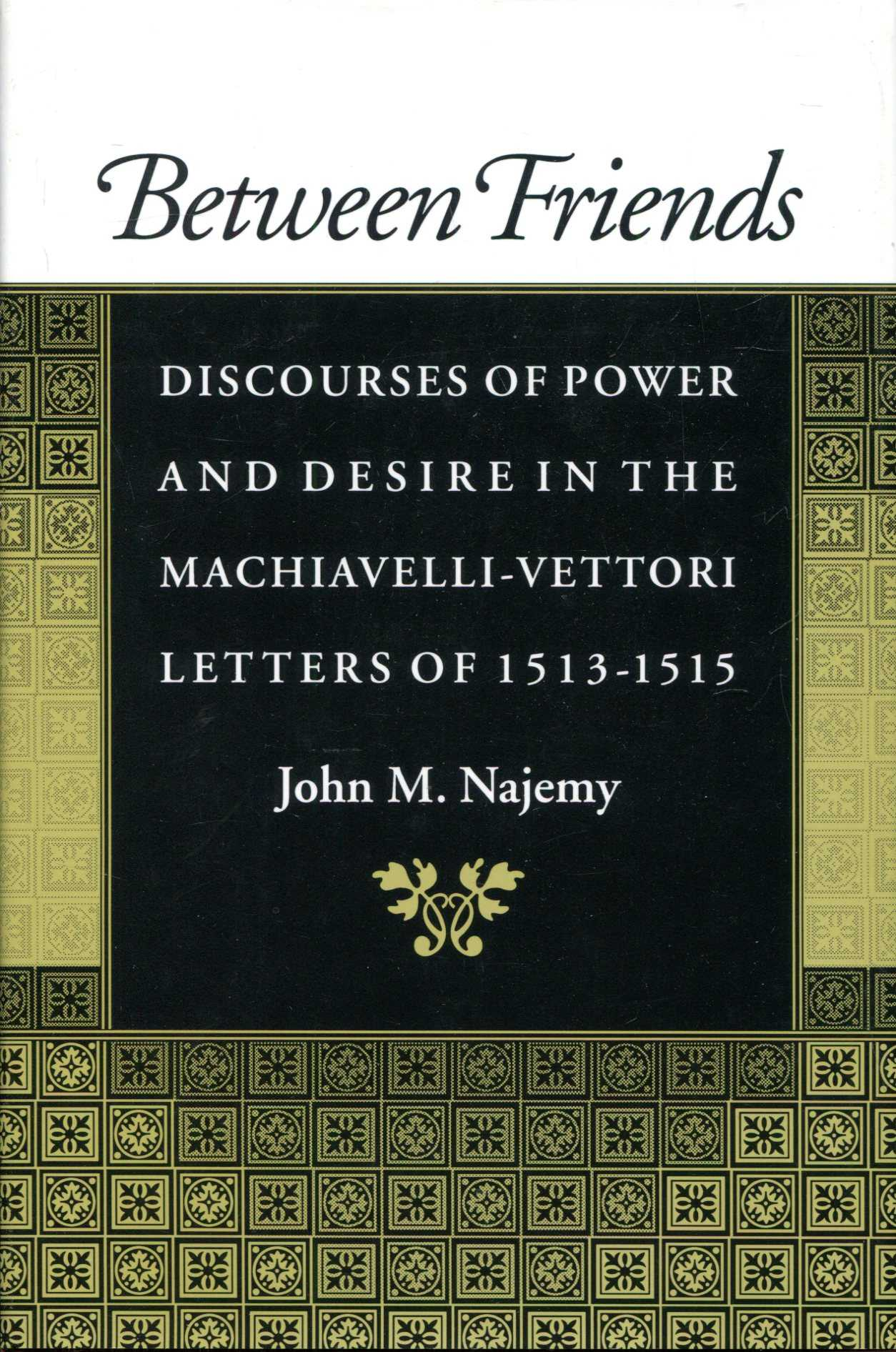 Image for Between Friends : Discourses of Power and Desire in the Machiavelli - Vettori Letters of 1513 - 1515