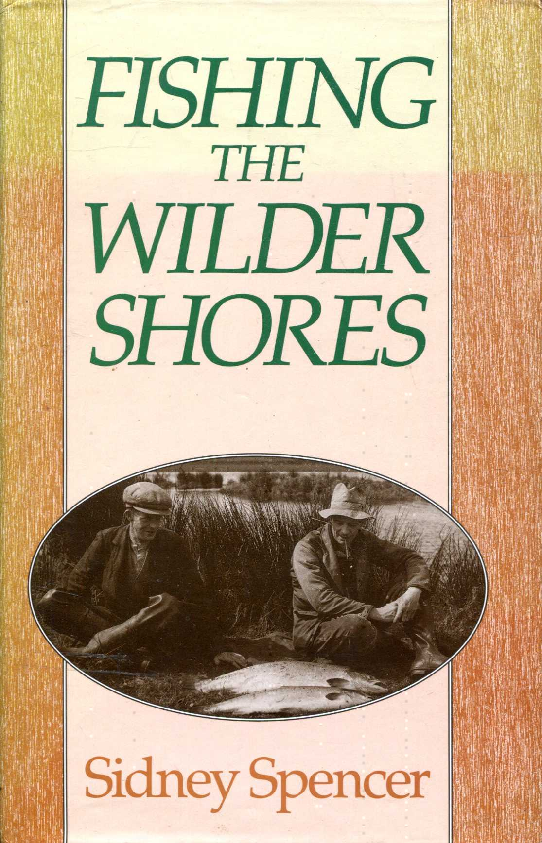 Image for Sidney  Spencer : Fishing the Wilder Shores, An Anthology of His Writing on Lake Fishing for Trout, Sea Trout and Salmon