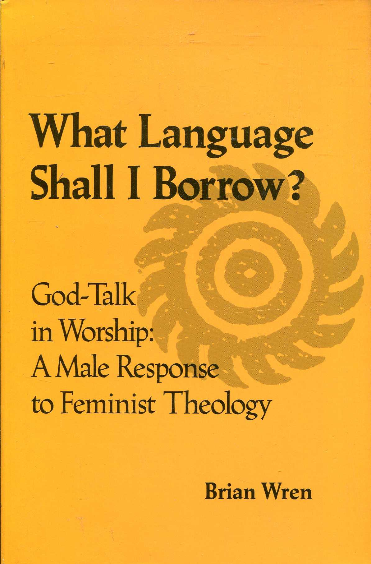 Image for What Language Shall I Borrow? God Talk in Worship: A Male Response to Feminist Theology