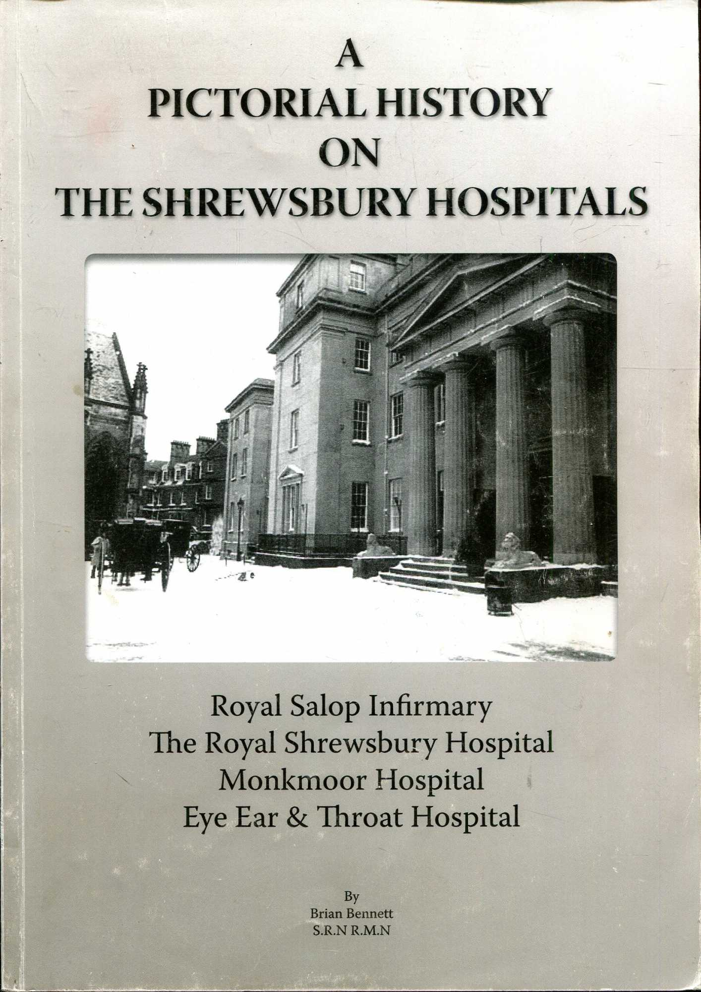 Image for A Pictorial History of the Shrewsbury Hospitals, Royal Salop, Royal Shrewsbury, Monkmoor & Eyer, Ear & Throat